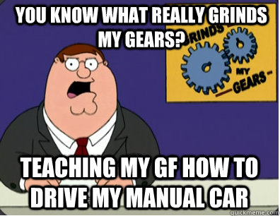 you know what really grinds my gears? Teaching my gf how to drive my manual car - you know what really grinds my gears? Teaching my gf how to drive my manual car  Grinds my gears