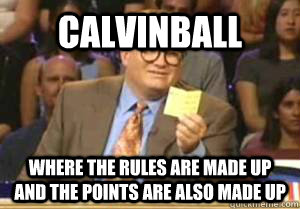 Calvinball Where the rules are made up and the points are also made up