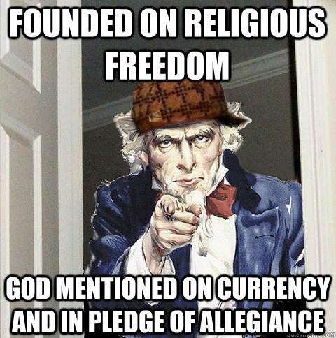 Founded on religious freedom God mentioned on currency and in Pledge of allegiance  Scumbag Uncle Sam