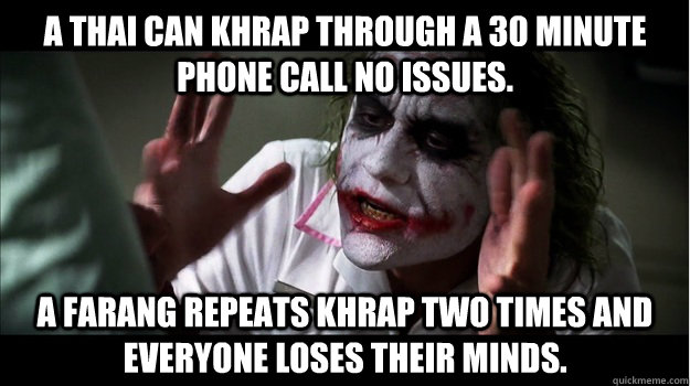 A thai can khrap through a 30 minute phone call no issues.  A farang repeats khrap two times and everyone loses their minds. - A thai can khrap through a 30 minute phone call no issues.  A farang repeats khrap two times and everyone loses their minds.  Joker Mind Loss