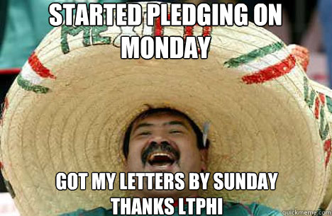 Started pledging on Monday Got my Letters By Sunday Thanks Ltphi - Started pledging on Monday Got my Letters By Sunday Thanks Ltphi  Merry mexican