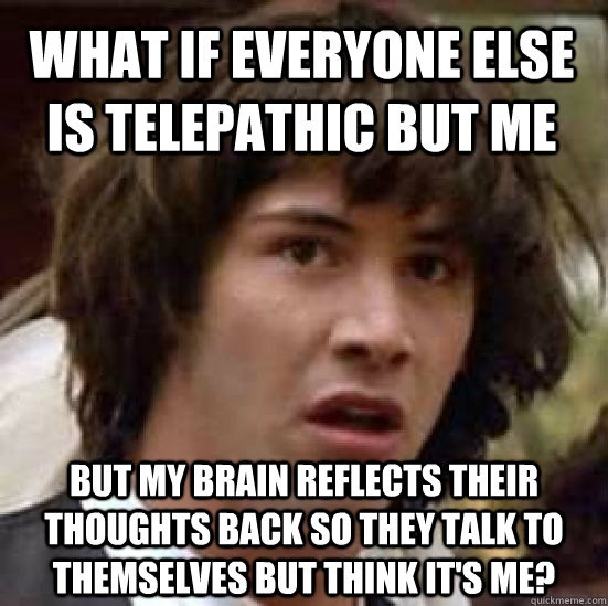 What if everyone else is telepathic but me But my brain reflects their thoughts back so they talk to themselves but think it's me? - What if everyone else is telepathic but me But my brain reflects their thoughts back so they talk to themselves but think it's me?  conspiracy keanu