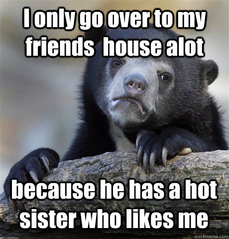 I only go over to my friends  house alot because he has a hot sister who likes me - I only go over to my friends  house alot because he has a hot sister who likes me  Confession Bear