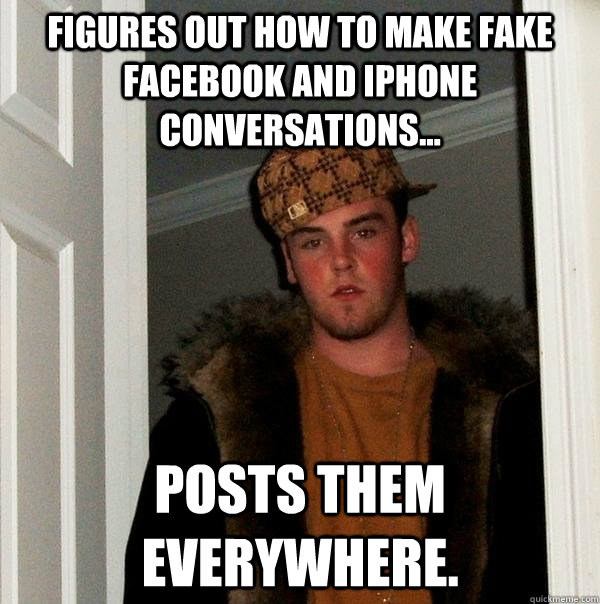 Figures out how to make fake Facebook and iphone conversations... POSTS THEM EVERYWHERE. - Figures out how to make fake Facebook and iphone conversations... POSTS THEM EVERYWHERE.  Scumbag Steve