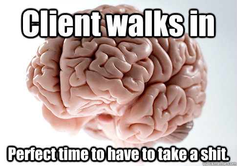 Client walks in Perfect time to have to take a shit.  - Client walks in Perfect time to have to take a shit.   Scumbag Brain