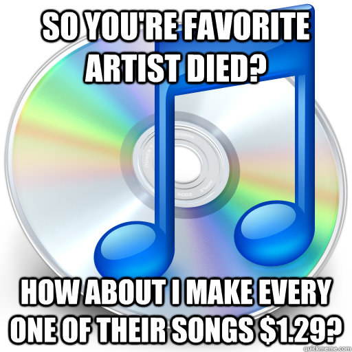 So you're favorite artist died? How about I make every one of their songs $1.29?