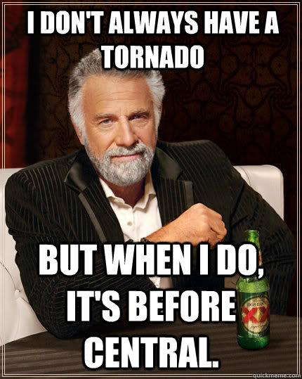 I don't always have a tornado But when i do, it's before central.  The Most Interesting Man In The World