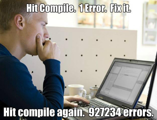 Hit Compile.  1 Error.  Fix it. Hit compile again.  927234 errors. - Hit Compile.  1 Error.  Fix it. Hit compile again.  927234 errors.  Programmer
