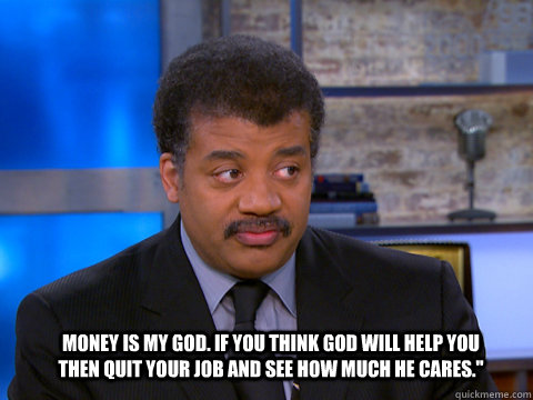 Money is my God. If you think God will help you then quit your job and see how much he cares.