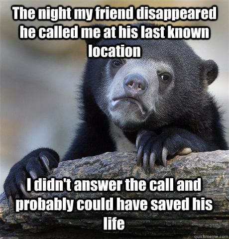 The night my friend disappeared he called me at his last known location I didn't answer the call and probably could have saved his life - The night my friend disappeared he called me at his last known location I didn't answer the call and probably could have saved his life  Confession Bear