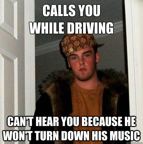 Calls you while driving can't hear you because he won't turn down his music - Calls you while driving can't hear you because he won't turn down his music  Scumbag Steve