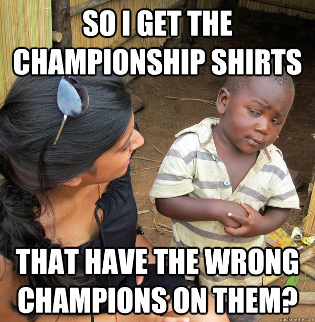 SO I GET THE CHAMPIONSHIP SHIRTS THAT HAVE THE WRONG CHAMPIONS ON THEM? - SO I GET THE CHAMPIONSHIP SHIRTS THAT HAVE THE WRONG CHAMPIONS ON THEM?  Skeptical 3rd World Kid