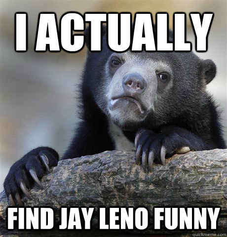 I actually find jay leno funny - I actually find jay leno funny  Confession Bear