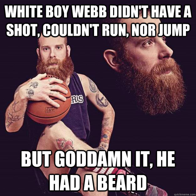 White boy Webb didn't have a shot, couldn't run, nor jump but goddamn it, he had a beard