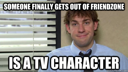 Someone finally gets out of friendzone is a tv character - Someone finally gets out of friendzone is a tv character  Sucessful Jim