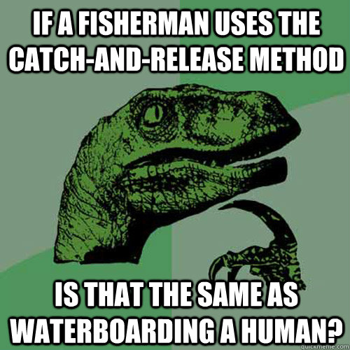 if a fisherman uses the catch-and-release method is that the same as waterboarding a human? - if a fisherman uses the catch-and-release method is that the same as waterboarding a human?  Philosoraptor