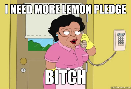 i need more lemon pledge bitch