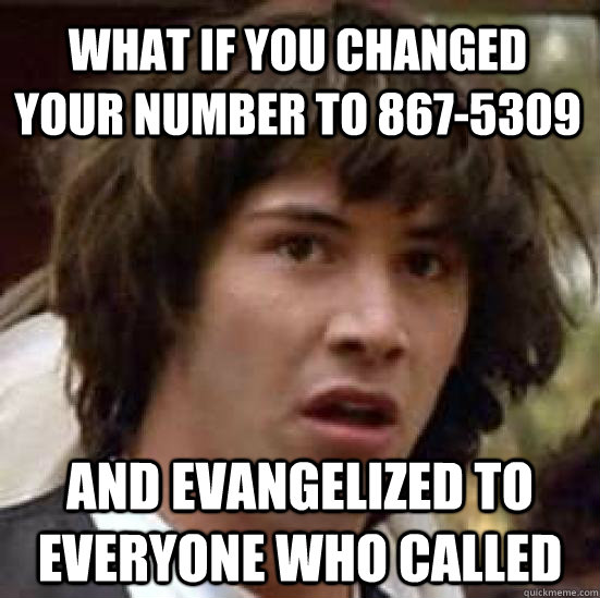 what if you changed your number to 867-5309 And evangelized to everyone who called  conspiracy keanu