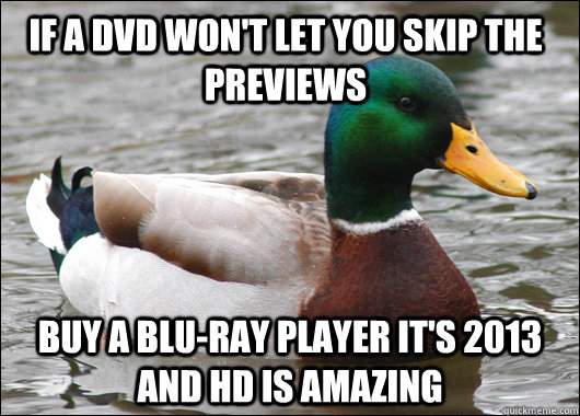 if a dvd won't let you skip the previews buy a blu-ray player it's 2013 and hd is amazing - if a dvd won't let you skip the previews buy a blu-ray player it's 2013 and hd is amazing  Actual Advice Mallard