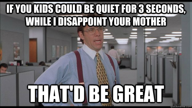 If you kids could be quiet for 3 seconds, while I disappoint your mother That'd be great - If you kids could be quiet for 3 seconds, while I disappoint your mother That'd be great  Office Space Lumbergh HD