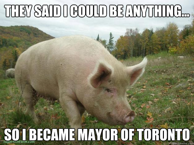 They Said i could be anything... So i became mayor of toronto