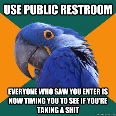 use public restroom everyone who saw you enter is now timing you to see if you're taking a shit - use public restroom everyone who saw you enter is now timing you to see if you're taking a shit  Paranoid Parrot