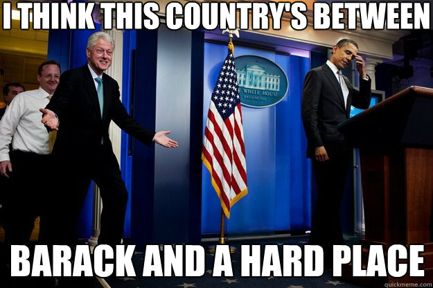 I think this country's between Barack and a hard place - I think this country's between Barack and a hard place  Inappropriate Timing Bill Clinton
