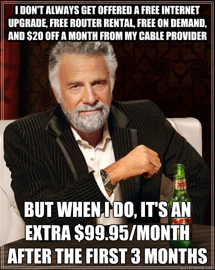 I don't always get offered a free internet upgrade, free router rental, free on demand, and $20 off a month from my cable provider but when I do, it's an extra $99.95/month after the first 3 months - I don't always get offered a free internet upgrade, free router rental, free on demand, and $20 off a month from my cable provider but when I do, it's an extra $99.95/month after the first 3 months  The Most Interesting Man In The World