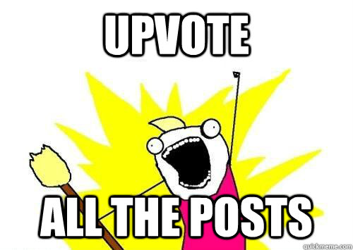 Upvote ALL THE posts - Upvote ALL THE posts  x all the y