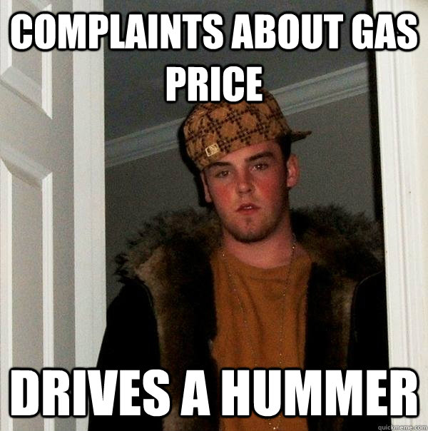 Complaints about gas price Drives a Hummer - Complaints about gas price Drives a Hummer  Scumbag Steve