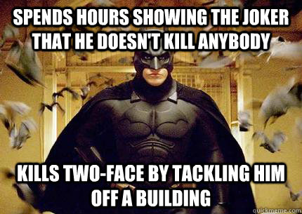 Spends Hours showing the joker that he doesn't kill anybody Kills Two-face by tackling him off a building