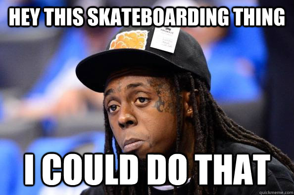 Hey this skateboarding thing  i could do that   Underestimating Lil Wayne