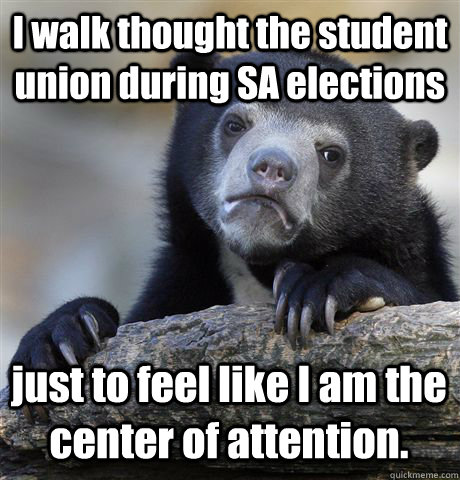 I walk thought the student union during SA elections just to feel like I am the center of attention. - I walk thought the student union during SA elections just to feel like I am the center of attention.  Confession Bear