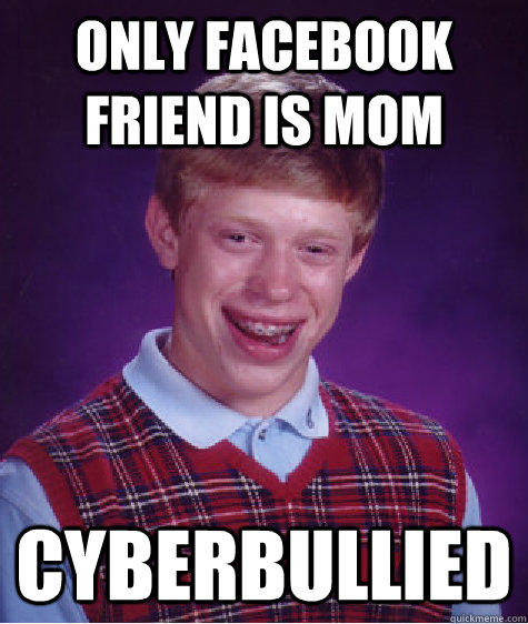 only facebook friend is mom cyberbullied - only facebook friend is mom cyberbullied  Badluckbrian