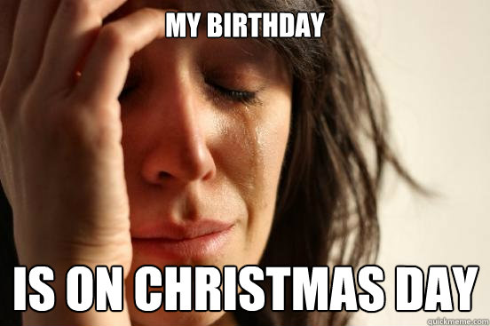 MY BIRTHDAY IS ON CHRISTMAS DAY - MY BIRTHDAY IS ON CHRISTMAS DAY  First World Problems