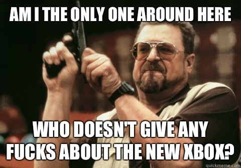 Am I the only one around here Who doesn't give any fucks about the new Xbox? - Am I the only one around here Who doesn't give any fucks about the new Xbox?  Am I the only one