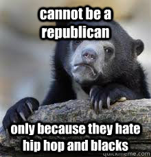 cannot be a republican only because they hate hip hop and blacks - cannot be a republican only because they hate hip hop and blacks  Misc