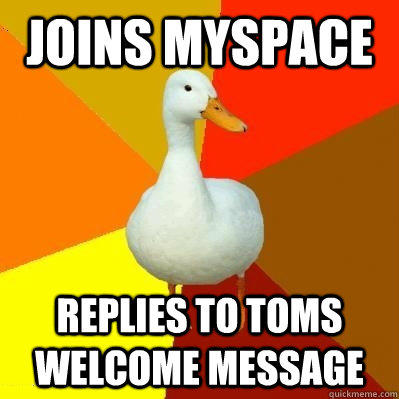 Joins Myspace Replies to toms welcome message  Tech Impaired Duck