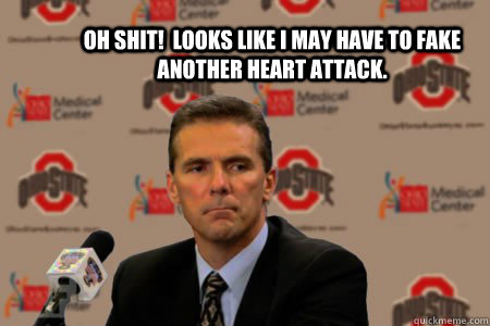 Oh shit!  looks like i may have to fake another heart attack. - Oh shit!  looks like i may have to fake another heart attack.  Urban Meyer