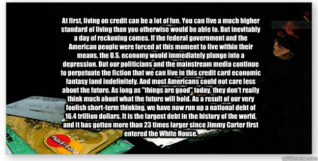 At first, living on credit can be a lot of fun. You can live a much higher standard of living than you otherwise would be able to. But inevitably a day of reckoning comes. If the federal government and the American people were forced at this moment to liv  Debt2