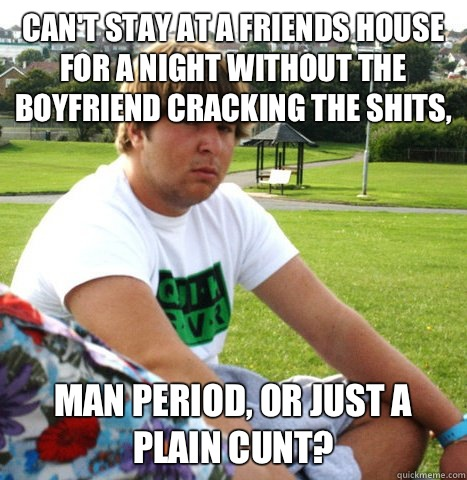 Can't stay at a friends house for a night without the boyfriend cracking the shits, Man period, or just a plain cunt?