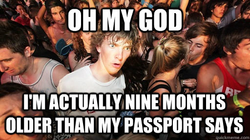 oh my god i'm actually nine months older than my passport says - oh my god i'm actually nine months older than my passport says  Sudden Clarity Clarence