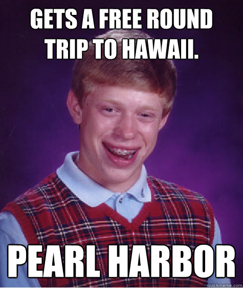 Gets a free round trip to Hawaii. Pearl Harbor - Gets a free round trip to Hawaii. Pearl Harbor  Bad Luck Brian
