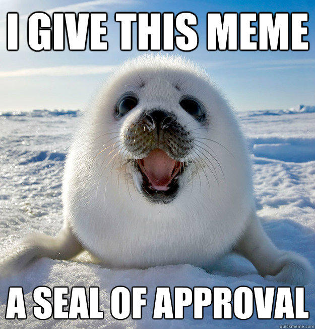 I give this meme a seal of approval - I give this meme a seal of approval  Easily Pleased Seal