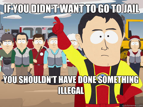 If you didn't want to go to jail you shouldn't have done something illegal - If you didn't want to go to jail you shouldn't have done something illegal  Captain Hindsight