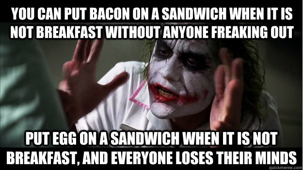 You can put bacon on a sandwich when it is not breakfast without anyone freaking out Put egg on a sandwich when it is not breakfast, and everyone loses their minds - You can put bacon on a sandwich when it is not breakfast without anyone freaking out Put egg on a sandwich when it is not breakfast, and everyone loses their minds  Joker Mind Loss