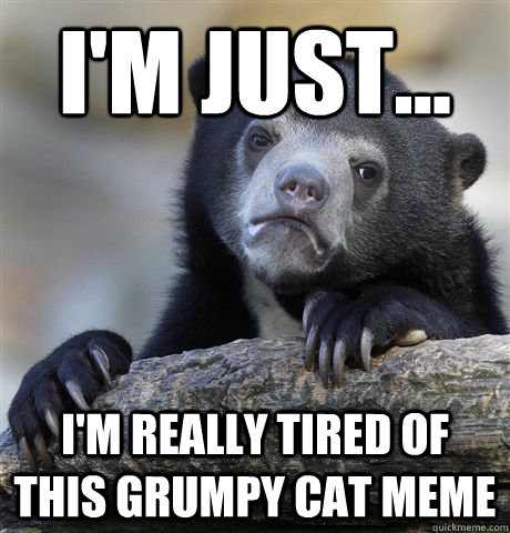 I'm just... I'm really tired of this grumpy cat meme - I'm just... I'm really tired of this grumpy cat meme  Confession Bear
