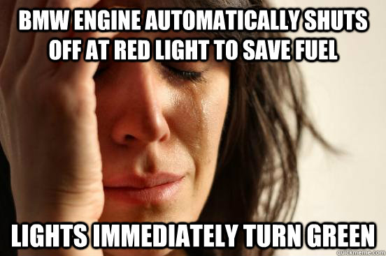 BMW engine automatically shuts off at red light to save fuel lights immediately turn green - BMW engine automatically shuts off at red light to save fuel lights immediately turn green  First World Problems