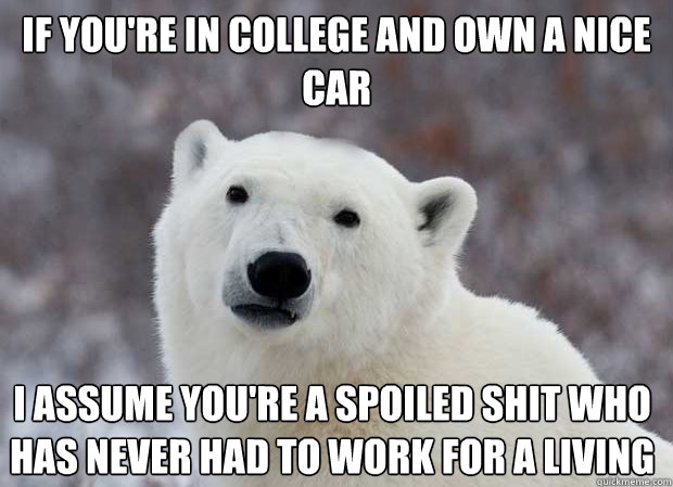 If you're in college and own a nice car I assume you're a spoiled shit who has never had to work for a living - If you're in college and own a nice car I assume you're a spoiled shit who has never had to work for a living  Popular Opinion Polar Bear