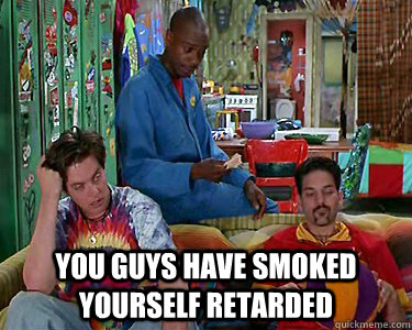 You guys have smoked yourself retarded -  You guys have smoked yourself retarded  Misc